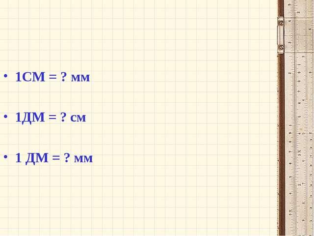 1СМ = ? мм 1ДМ = ? см 1 ДМ = ? мм