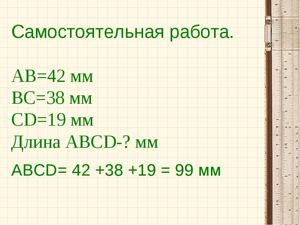 Самостоятельная работа. АВ=42 мм ВС=38 мм СD=19 мм Длина АВСD-? мм АВСD= 42 +...