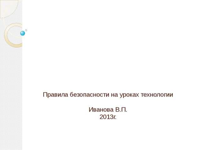 Правила безопасности на уроках технологии Иванова В.П. 2013г.