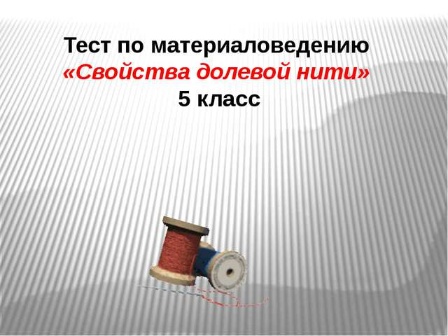 Тест по материаловедению «Свойства долевой нити» 5 класс