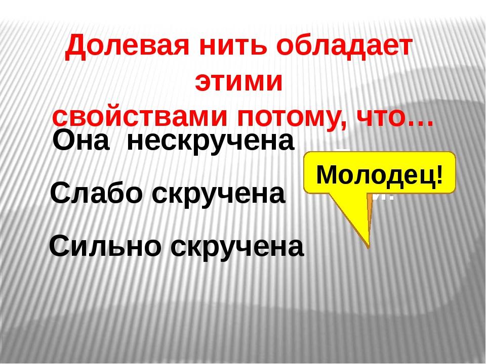 Долевая нить обладает этими свойствами потому, что… Она нескручена Слабо скру...
