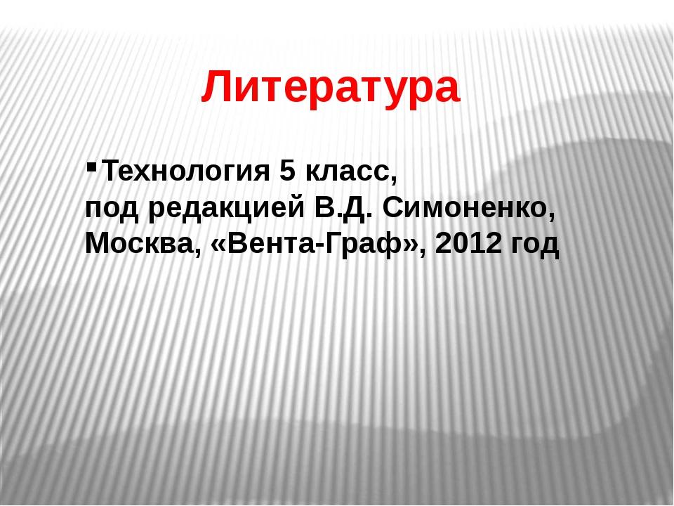 Литература Технология 5 класс, под редакцией В.Д. Симоненко, Москва, «Вента-Г...