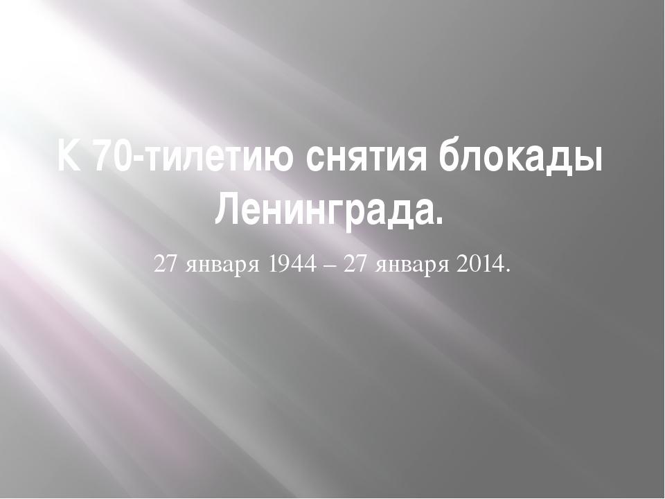 К 70-тилетию снятия блокады Ленинграда. 27 января 1944 – 27 января 2014.