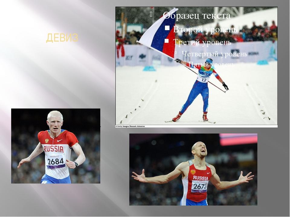 ДЕВИЗ Паралимпийский девиз звучит так: «Дух в движении». Он ярко и точно подч...