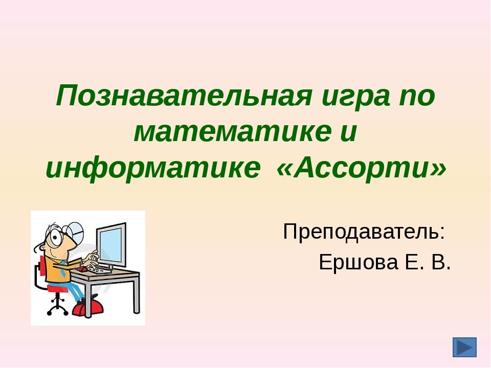 Познавательная игра по математике и информатике «Ассорти» Преподаватель: Ершо...