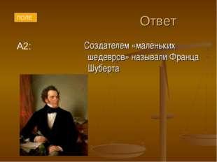 Ответ Создателем «маленьких шедевров» называли Франца Шуберта А2: ПОЛЕ
