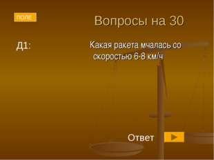Вопросы на 30 Какая ракета мчалась со скоростью 6-8 км/ч ПОЛЕ Д1: Ответ