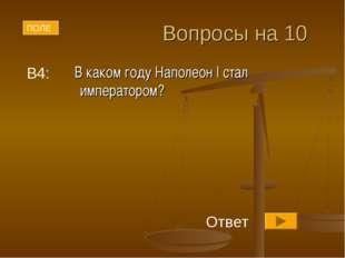 Вопросы на 10 В каком году Наполеон I стал императором? В4: ПОЛЕ Ответ