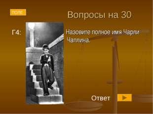 Вопросы на 30 Назовите полное имя Чарли Чаплина. ПОЛЕ Г4: Ответ