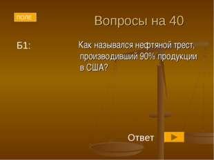 Вопросы на 40 Как назывался нефтяной трест, производивший 90% продукции в США