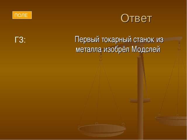 Ответ Первый токарный станок из металла изобрёл Модслей Г3: ПОЛЕ