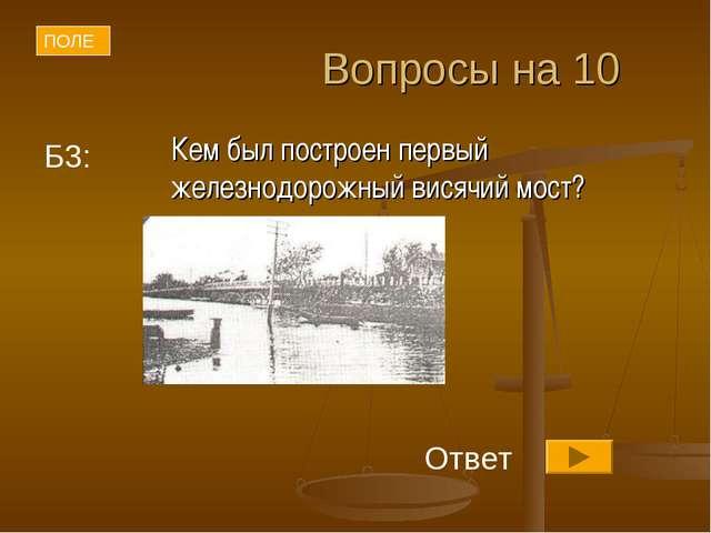 Вопросы на 10 Кем был построен первый железнодорожный висячий мост? ПОЛЕ Отв...