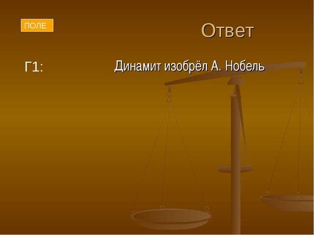 Ответ Динамит изобрёл А. Нобель Г1: ПОЛЕ