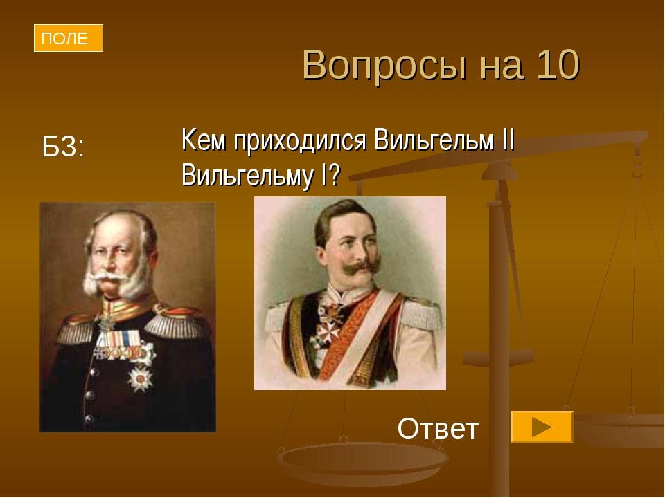 Вопросы на 10 Кем приходился Вильгельм II Вильгельму I? ПОЛЕ Ответ Б3: