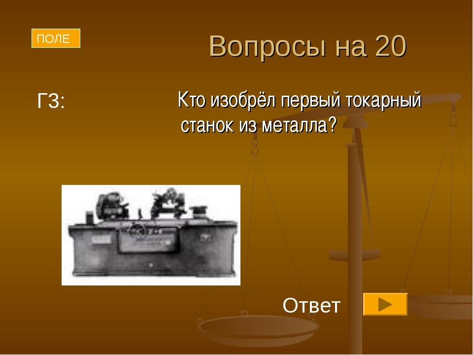Вопросы на 20 Кто изобрёл первый токарный станок из металла? ПОЛЕ Г3: Ответ