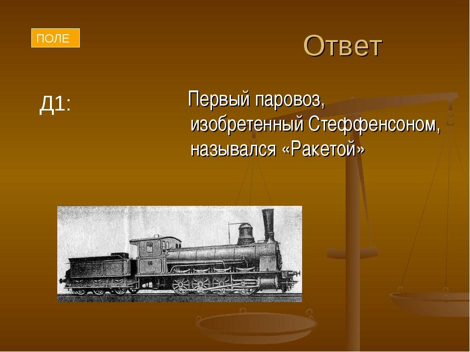 Ответ Первый паровоз, изобретенный Стеффенсоном, назывался «Ракетой» ПОЛЕ Д1: