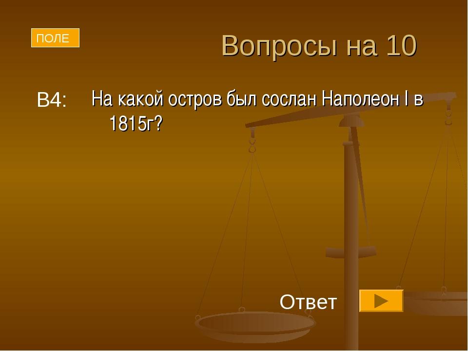 Вопросы на 10 На какой остров был сослан Наполеон I в 1815г? В4: ПОЛЕ Ответ