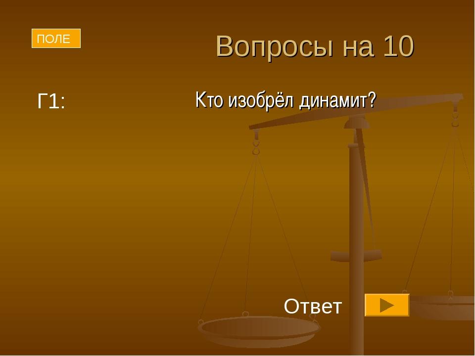 Вопросы на 10 Кто изобрёл динамит? Г1: ПОЛЕ Ответ