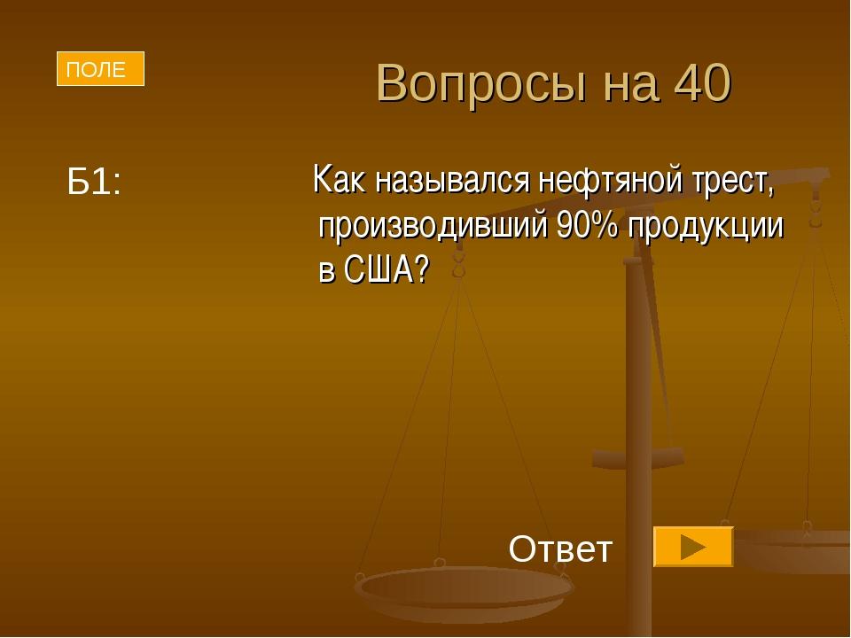 Вопросы на 40 Как назывался нефтяной трест, производивший 90% продукции в США...
