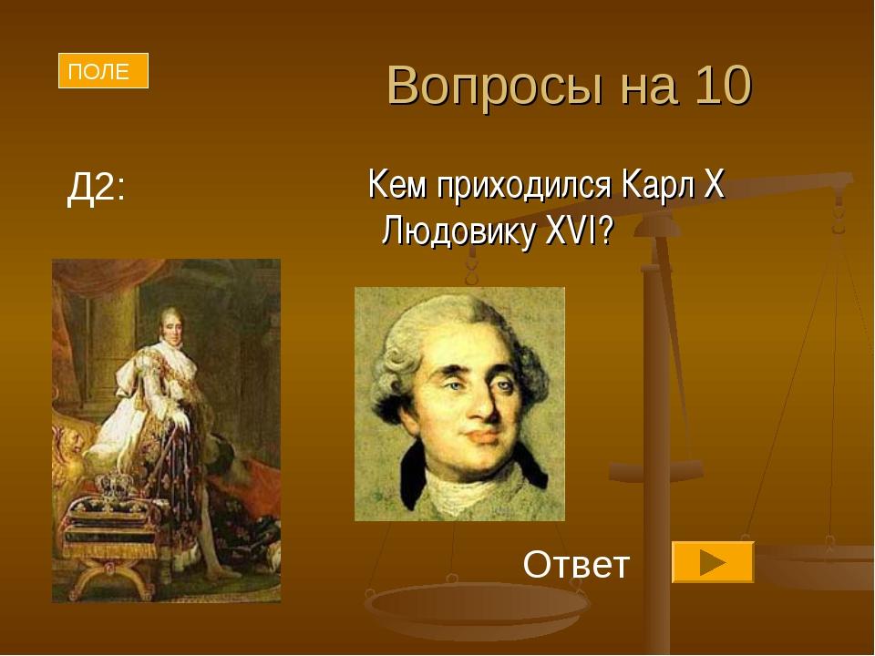 Вопросы на 10 Кем приходился Карл X Людовику XVI? ПОЛЕ Д2: Ответ