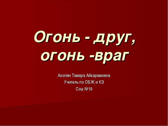 Огонь - друг, огонь -враг Акопян Тамара Айкарамовна Учитель по ОБЖ и КЗ Сош №19