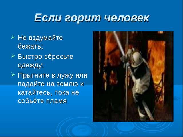 Если горит человек Не вздумайте бежать; Быстро сбросьте одежду; Прыгните в лу...