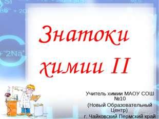 Знатоки химии II Учитель химии МАОУ СОШ №10 (Новый Образовательный Центр) г.