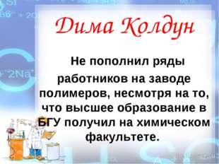 Дима Колдун Не пополнил ряды работников на заводе полимеров, несмотря на то,