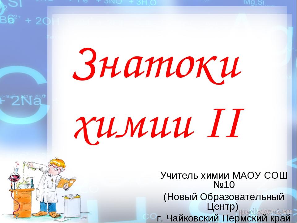 Знатоки химии II Учитель химии МАОУ СОШ №10 (Новый Образовательный Центр) г....