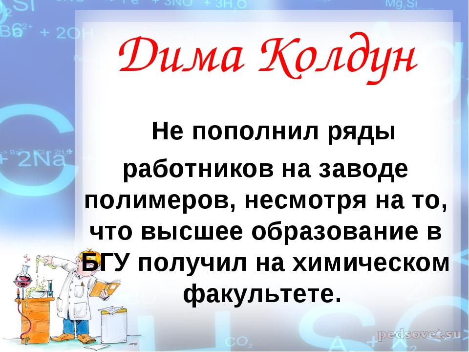 Дима Колдун Не пополнил ряды работников на заводе полимеров, несмотря на то,...