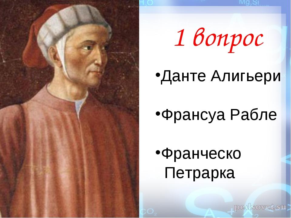 1 вопрос Данте Алигьери Франсуа Рабле Франческо Петрарка