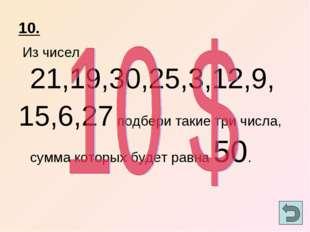 10. Из чисел 21,19,30,25,3,12,9, 15,6,27 подбери такие три числа, сумма котор