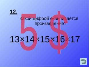 12. Какой цифрой оканчивается произведение? 13×14×15×16×17