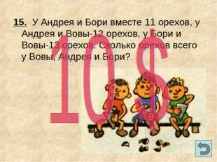 15. У Андрея и Бори вместе 11 орехов, у Андрея и Вовы-12 орехов, у Бори и Вов