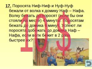 17. Поросята Ниф-Ниф и Нуф-Нуф бежали от волка к домику Наф – Нафа. Волку беж