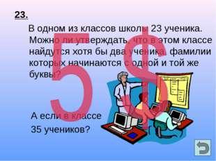 23. В одном из классов школы 23 ученика. Можно ли утверждать, что в этом клас