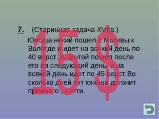 7. (Старинная задача XVIIв.) Юноша некий пошел с Москвы к Вологде и идет на