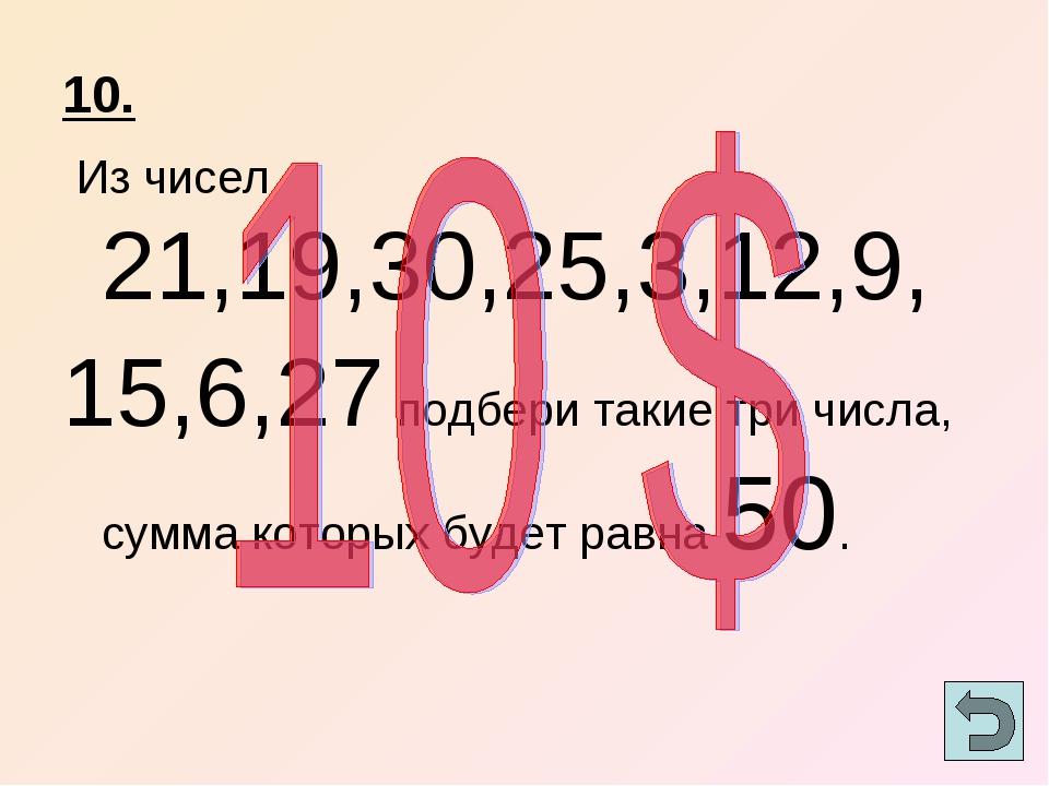 10. Из чисел 21,19,30,25,3,12,9, 15,6,27 подбери такие три числа, сумма котор...