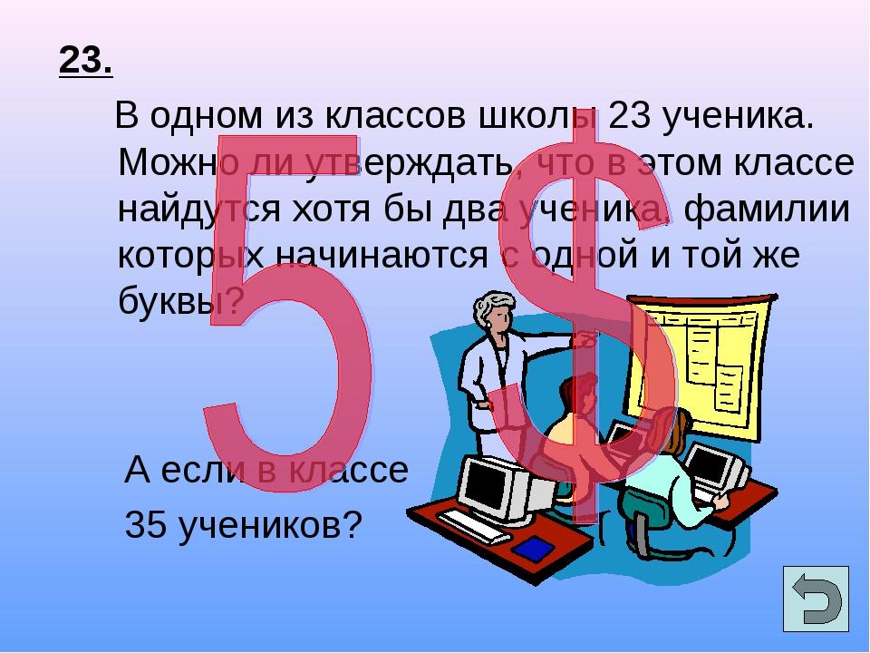 23. В одном из классов школы 23 ученика. Можно ли утверждать, что в этом клас...