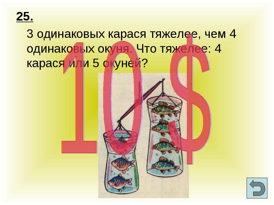 25. 3 одинаковых карася тяжелее, чем 4 одинаковых окуня. Что тяжелее: 4 кара...