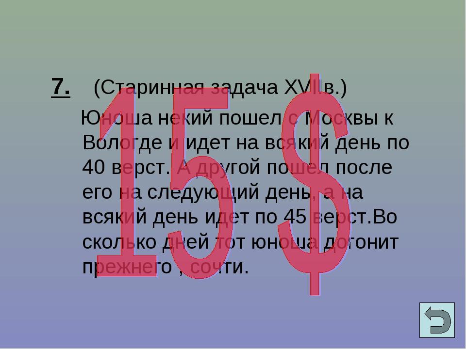 7. (Старинная задача XVIIв.) Юноша некий пошел с Москвы к Вологде и идет на...