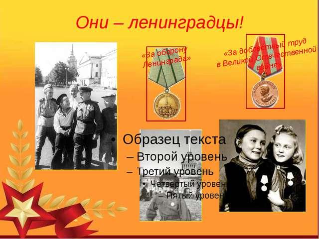 Они – ленинградцы! «За доблестный труд в Великой Отечественной войне» «За обо...