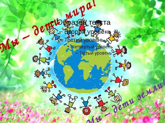 Мы – дети мира! Мы – дети земли!