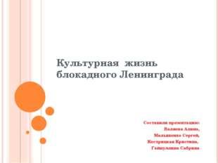 Культурная жизнь блокадного Ленинграда Составили презентацию: Валиева Алина,