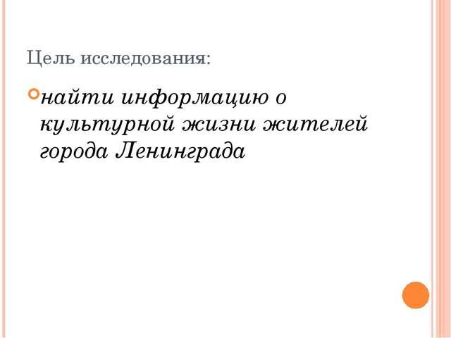 Цель исследования: найти информацию о культурной жизни жителей города Ленингр...