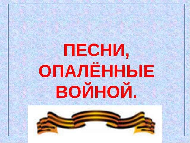 ПЕСНИ, ОПАЛЁННЫЕ ВОЙНОЙ.