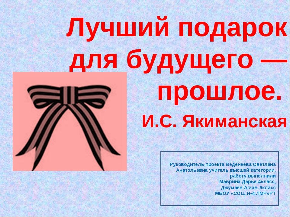 Лучший подарок для будущего — прошлое. И.С. Якиманская Руководитель проекта В...