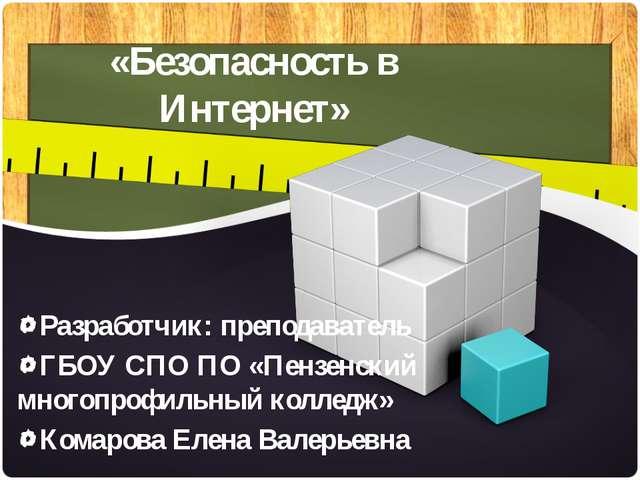 «Безопасность в Интернет» Разработчик: преподаватель ГБОУ СПО ПО «Пензенский...