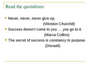 Read the quotations: Never, never, never give up. (Winston Churchill) Success