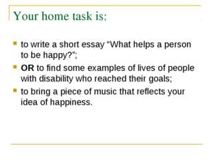 "Your home task is: to write a short essay ""What helps a person to be happy?"";"